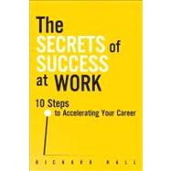 The Secrets of Success at Work 10 Steps to Accelerating Your Career by Hall, Richard, 9780133066388