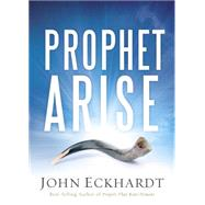 Prophet, Arise: Your Call to Boldly Speak the Word of the Lord by Eckhardt, John, 9781629986388