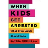 When Kids Get Arrested : What Every Adult Should Know by Simkins, Sandra 1965-, 9780813546391
