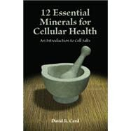 12 Essential Minerals for Cellular Health: An Introduction to Cell Salts by Card, David, 9781935826392
