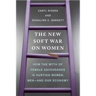 The New Soft War on Women: How the Myth of Female Ascendance Is Hurting Women, Men--and Our Economy by Rivers, Caryl; Barnett, Rosalind C., 9780399176395