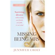 Missing Being Mrs: Surviving Divorce Without Losing Your Friends, Your Faith or Your Mind by Croly, Jennifer, 9780857216397