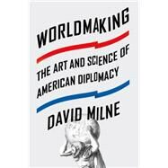 Worldmaking The Art and Science of American Diplomacy by Milne, David, 9780374536398