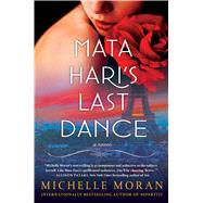 Mata Hari's Last Dance A Novel by Moran, Michelle, 9781476716398