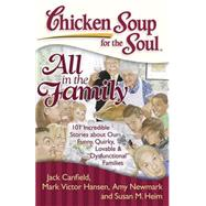 Chicken Soup for the Soul: All in the Family 101 Incredible Stories about Our Funny, Quirky, Lovable &