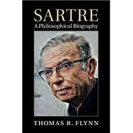 Sartre: A Philosophical Biography by Thomas R. Flynn, 9780521826402