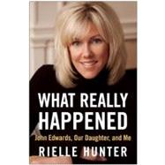 What Really Happened : John Edwards, Our Daughter, and Me by Hunter, Rielle, 9781937856403