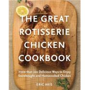 The Great Rotisserie Chicken Cookbook: More Than 100 Delicious Ways to Enjoy Storebought and Homecooked Chicken by Akis, Eric, 9780449016404