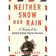 Neither Snow nor Rain A History of the United States Postal Service by Leonard, Devin, 9780802126405