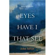 Eyes Have I That See: Selected Poems by Julian, John, 9781612616407
