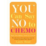 You Can Say No to Chemo: Know Your Options, Choose for Yourself, The Most Successful Approaches from the World's Foremost Cancer Healers by Bond, Laura, 9781573246408