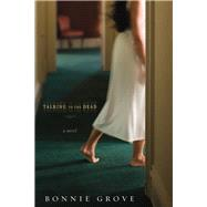 Talking to the Dead A Novel by Grove, Bonnie, 9781434766410
