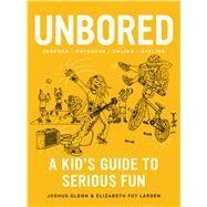 Unbored A Kid's Guide to Serious Fun by Glenn, Joshua; Larsen, Elizabeth Foy; Leone, Tony, 9781620406410