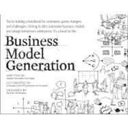Business Model Generation : A Handbook for Visionaries, Game Changers, and Challengers by Osterwalder, Alexander; Pigneur, Yves, 9780470876411