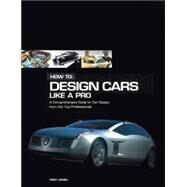 How to: Design Cars Like a Pro : A Comprehensive Guide to Car Design from the Top Professionals