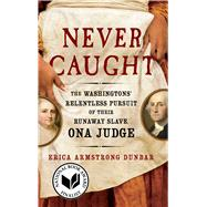 Never Caught The Washingtons' Relentless Pursuit of Their Runaway Slave, Ona Judge by Dunbar, Erica Armstrong, 9781501126413