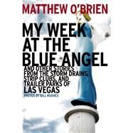 My Week at the Blue Angel Stories from the Storm Drains, Strip Clubs, and Trailer Parks of Las Vegas by O'Brien, Matthew; Hughes, Bill, 9781935396413