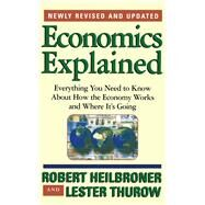 Economics Explained Everything You Need to Know About How the Economy Works and Where It's Going by Heilbroner, Robert L.; Thurow, Lester, 9780684846415