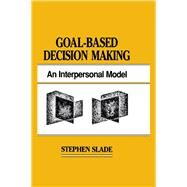 Goal-based Decision Making: An Interpersonal Model by Slade,Stephen, 9781138876415
