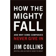 How the Mighty Fall : And Why Some Companies Never Give In by Collins, James C., 9780977326419