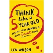 Think Like a 5 Year Old by Wilson, Len, 9781426786419
