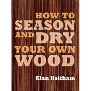 How to Season and Dry Your Own Wood by Alan Holtham, 9781861086419