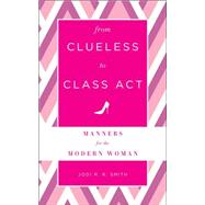 From Clueless to Class Act: Manners for the Modern Woman by Smith, Jodi R. R., 9781454916420
