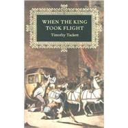 When the King Took Flight by Tackett, Timothy, 9780674016422