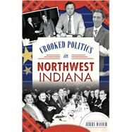 Crooked Politics in Northwest Indiana by Davich, Jerry, 9781467136426