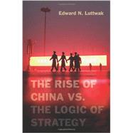 The Rise of China Vs. the Logic of Strategy by Luttwak, Edward, 9780674066427