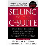 Selling to the C-Suite, Second Edition:  What Every Executive Wants You to Know About Successfully Selling to the Top by Read, Nicholas A.C.; Bistritz, Stephen, 9781260116427