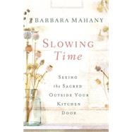 Slowing Time: Seeing the Sacred Outside Your Kitchen Door by Mahany, Barbara, 9781426776427