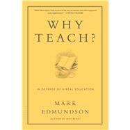 Why Teach? In Defense of a Real Education by Edmundson, Mark, 9781620406427