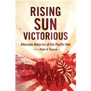 Rising Sun Victorious: Alternate Histories of the Pacific War by Tsouras, Peter G., 9781632206428