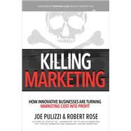 Killing Marketing: How Innovative Businesses Are Turning Marketing Cost Into Profit by Pulizzi, Joe; Rose, Robert, 9781260026429