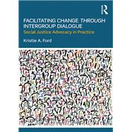 Facilitating Change through Intergroup Dialogue: Social Justice Advocacy in Practice by Ford; Kristie, 9781138236431
