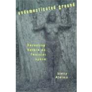Undomesticated Ground : Recasting Nature As Feminist Space by Alaimo, Stacy, 9780801486432