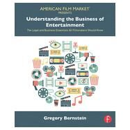 Understanding the Business of Entertainment: The Legal and Business Essentials All Filmmakers Should Know by Bernstein; Gregory, 9781138776432