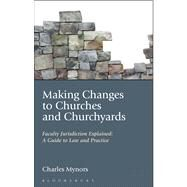 Making Changes to Churches and Churchyards Faculty Jurisdiction Explained: A Guide to Law and Practice by Mynors, Charles, 9781441156433