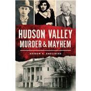 Hudson Valley Murder & Mayhem by Amelinckx, Andrew K., 9781467136433