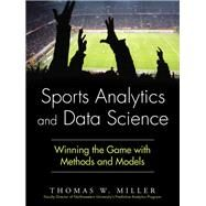 Sports Analytics and Data Science Winning the Game with Methods and Models by Miller, Thomas W., 9780133886436