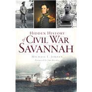 Hidden History of Civil War Savannah by Jordan, Michael L.; Morekis, Jim, 9781626196438