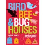 Bird, Bee and Bug Houses : Simple Projects for Your Garden by Derek Jones, 9781861086440