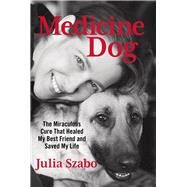 Medicine Dog The Miraculous Cure that Healed My Best Friend and Saved My Life by Szabo, Julia, 9780762796441