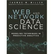 Web and Network Data Science Modeling Techniques in Predictive Analytics by Miller, Thomas W., 9780133886443