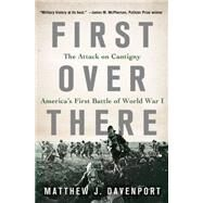 First Over There The Attack on Cantigny, America's First Battle of World War I by Davenport, Matthew J., 9781250056443