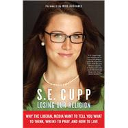 Losing Our Religion : Why the Liberal Media Want to Tell You What to Think, Where to Pray, and How to Live by Cupp, S. E., 9781439176443