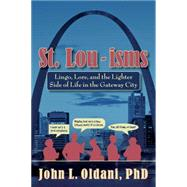 St. Lou-isms: Lingo, Lore, and the Lighter Side of Life in the Gateway City by Oldani, John L., Ph.D., 9781935806448