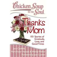Chicken Soup for the Soul: Thanks Mom : 101 Stories of Gratitude, Love, and Good Times by Canfield, Jack, Mark, 9781935096450
