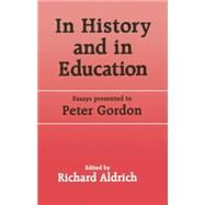 In History and in Education: Essays presented to Peter Gordon by Aldrich,Richard, 9781138866454
